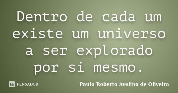 Dentro de cada um existe um universo a ser explorado por si mesmo.... Frase de Paulo Roberto Avelino de Oliveira.