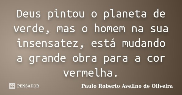 Deus pintou o planeta de verde, mas o homem na sua insensatez, está mudando a grande obra para a cor vermelha.... Frase de Paulo Roberto Avelino de Oliveira.