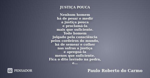 JUSTIÇA POUCA Nenhum homem há de pesar e medir a justiça pouca e proclamá-la mais que suficiente. Todo homem julgado pela consciência pelos cordeiros do mundo, ... Frase de Paulo Roberto do Carmo.
