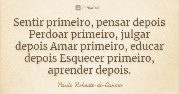 Sentir primeiro, pensar depois Perdoar primeiro, julgar depois Amar primeiro, educar depois Esquecer primeiro, aprender depois.... Frase de Paulo Roberto do Carmo.