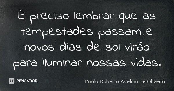 É preciso lembrar que as tempestades passam e novos dias de sol virão para iluminar nossas vidas.... Frase de Paulo Roberto Avelino de Oliveira.