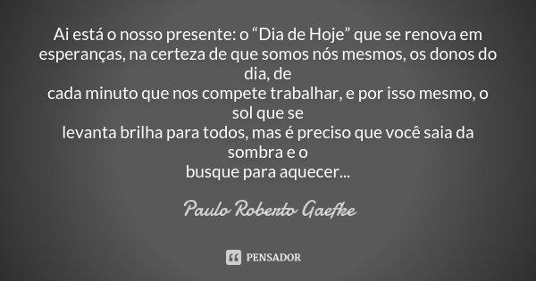 """Ai está o nosso presente: o """"Dia de Hoje"""" que se renova em esperanças, na certeza de que somos nós mesmos, os donos do dia, de cada minuto que nos compete traba... Frase de Paulo Roberto Gaefke."""