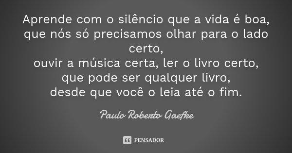 Aprende com o silêncio que a vida é boa, que nós só precisamos olhar para o lado certo, ouvir a música certa, ler o livro certo, que pode ser qualquer livro, de... Frase de (Paulo Roberto Gaefke).