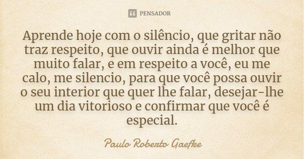 Aprende hoje com o silêncio, que gritar não traz respeito, que ouvir ainda é melhor que muito falar, e em respeito a você, eu me calo, me silencio, para que voc... Frase de Paulo Roberto Gaefke.