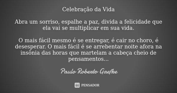Celebração da Vida Abra um sorriso, espalhe a paz, divida a felicidade que ela vai se multiplicar em sua vida. O mais fácil mesmo é se entregar, é cair no choro... Frase de Paulo Roberto Gaefke.