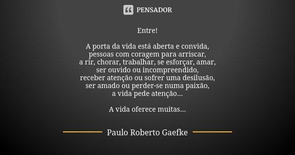 Entre! A porta da vida está aberta e convida, pessoas com coragem para arriscar, a rir, chorar, trabalhar, se esforçar, amar, ser ouvido ou incompreendido, rece... Frase de Paulo Roberto gaefke.