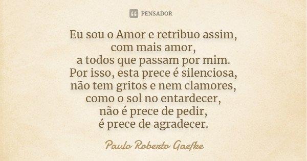 Eu sou o Amor e retribuo assim, com mais amor, a todos que passam por mim. Por isso, esta prece é silenciosa, não tem gritos e nem clamores, como o sol no entar... Frase de Paulo Roberto Gaefke.