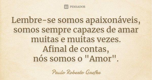 """Lembre-se somos apaixonáveis, somos sempre capazes de amar muitas e muitas vezes. Afinal de contas, nós somos o """"Amor"""".... Frase de Paulo Roberto Gaefke."""