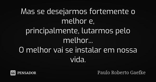 Mas se desejarmos fortemente o melhor e, principalmente, lutarmos pelo melhor... O melhor vai se instalar em nossa vida.... Frase de Paulo Roberto Gaefke.