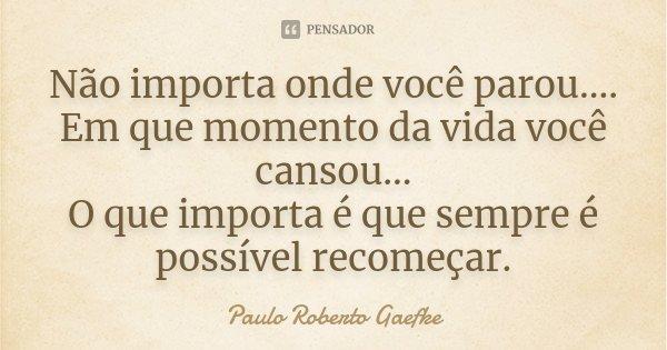 Paulo Roberto Gaefke: Não Importa Onde Você Parou.... Em
