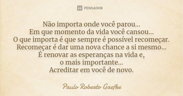 Não importa onde você parou... Em que momento da vida você cansou... O que importa é que sempre é possível recomeçar. Recomeçar é dar uma nova chance a si mesmo... Frase de Paulo Roberto Gaefke.