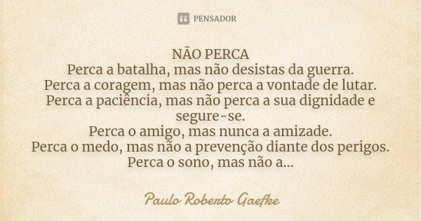 NÃO PERCA Perca a batalha, mas não desistas da guerra. Perca a coragem, mas não perca a vontade de lutar. Perca a paciência, mas não perca a sua dignidade e seg... Frase de Paulo Roberto Gaefke.