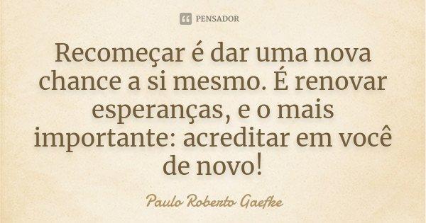 Recomeçar é dar uma nova chance a si mesmo. É renovar esperanças, e o mais importante: acreditar em você de novo!... Frase de Paulo Roberto Gaefke.