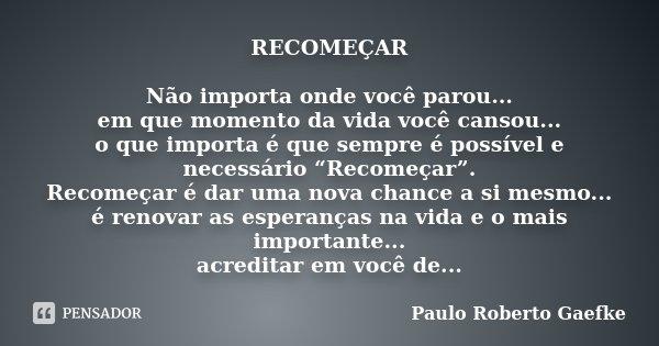 """RECOMEÇAR Não importa onde você parou... em que momento da vida você cansou... o que importa é que sempre é possível e necessário """"Recomeçar"""". Recomeçar é dar u... Frase de Paulo Roberto Gaefke."""