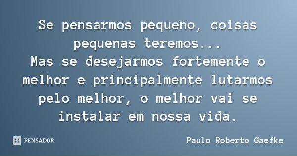 Se pensarmos pequeno, coisas pequenas teremos... Mas se desejarmos fortemente o melhor e principalmente lutarmos pelo melhor, o melhor vai se instalar em nossa ... Frase de Paulo Roberto Gaefke.