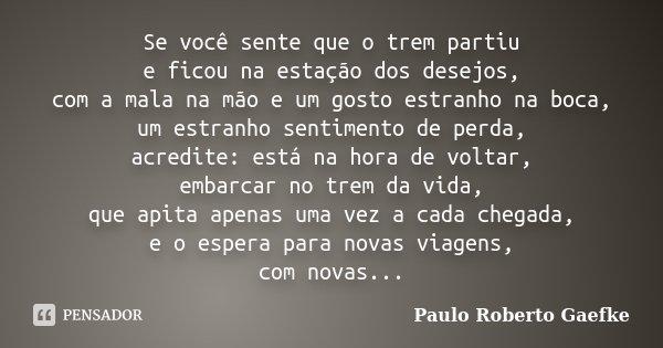 Se você sente que o trem partiu e ficou na estação dos desejos, com a mala na mão e um gosto estranho na boca, um estranho sentimento de perda, acredite: está n... Frase de Paulo Roberto Gaefke.
