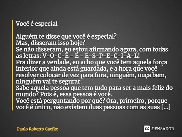 Você é especial Alguém te disse que você é especial? Mas, disseram isso hoje? Se não disseram, eu estou afirmando agora, com todas as letras: V-O-C-Ê - É - E-S-... Frase de Paulo Roberto Gaefke.