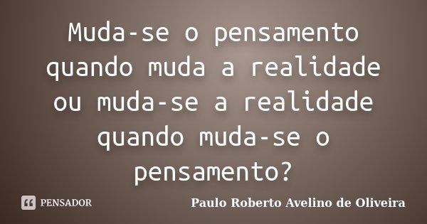 Muda-se o pensamento quando muda a realidade ou muda-se a realidade quando muda-se o pensamento?... Frase de Paulo Roberto Avelino de Oliveira.