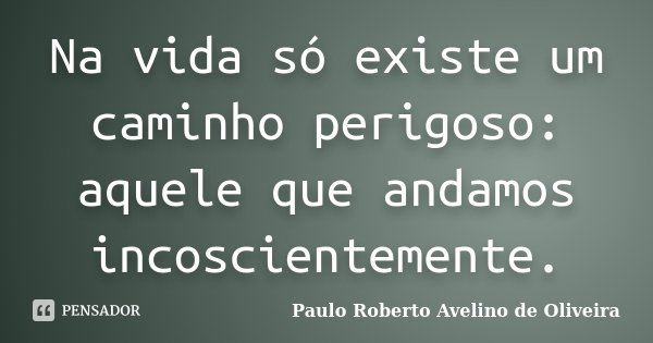 Na vida só existe um caminho perigoso: aquele que andamos incoscientemente.... Frase de Paulo Roberto Avelino de Oliveira.