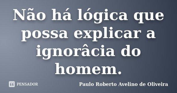 Não há lógica que possa explicar a ignorâcia do homem.... Frase de Paulo Roberto Avelino de Oliveira.