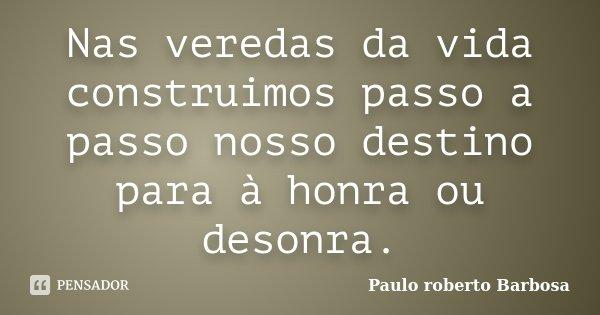 Nas veredas da vida construimos passo a passo nosso destino para à honra ou desonra.... Frase de Paulo Roberto Barbosa.
