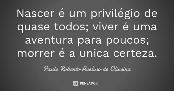 Nascer é um privilégio de quase todos; viver é uma aventura para poucos; morrer é a unica certeza.... Frase de Paulo Roberto Avelino de Oliveira.