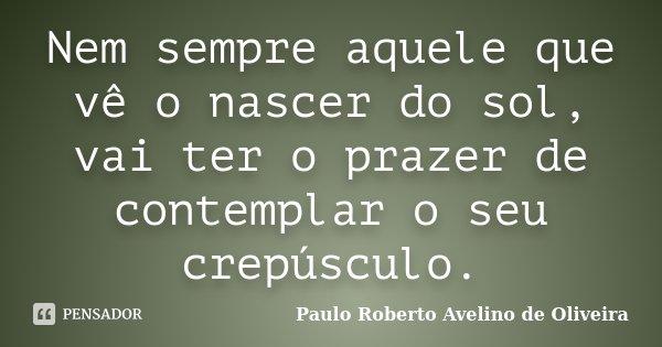 Nem sempre aquele que vê o nascer do sol, vai ter o prazer de contemplar o seu crepúsculo.... Frase de Paulo Roberto Avelino de Oliveira.
