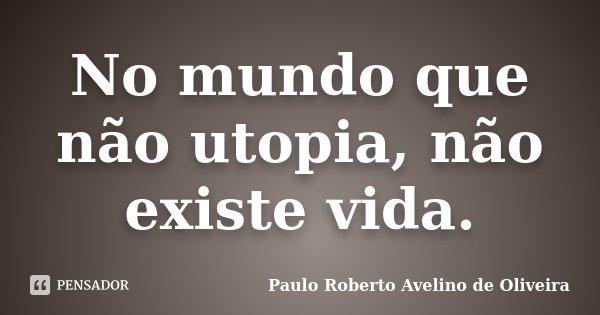 No mundo que não utopia, não existe vida.... Frase de Paulo Roberto Avelino de Oliveira.