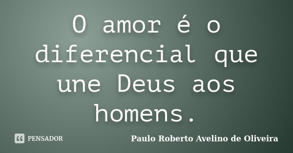 O amor é o diferencial que une Deus aos homens.... Frase de Paulo Roberto Avelino de Oliveira.