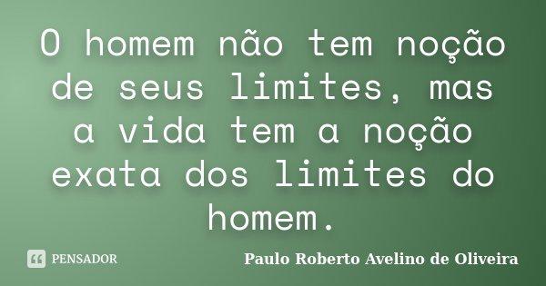 O homem não tem noção de seus limites, mas a vida tem a noção exata dos limites do homem.... Frase de Paulo Roberto Avelino de Oliveira.