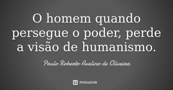 O homem quando persegue o poder, perde a visão de humanismo.... Frase de Paulo Roberto Avelino de Oliveira.