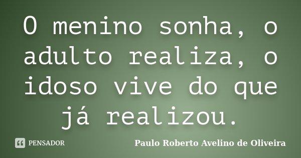 O menino sonha, o adulto realiza, o idoso vive do que já realizou.... Frase de Paulo Roberto Avelino de Oliveira.