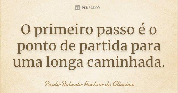 O primeiro passo é o ponto de partida para uma longa caminhada.... Frase de Paulo Roberto Avelino de Oliveira.