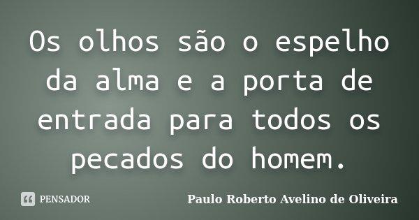 Os olhos são o espelho da alma e a porta de entrada para todos os pecados do homem.... Frase de Paulo Roberto Avelino de Oliveira.