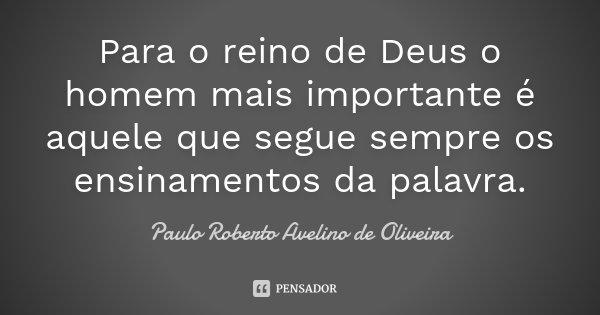 Para o reino de Deus o homem mais importante é aquele que segue sempre os ensinamentos da palavra.... Frase de Paulo Roberto Avelino de Oliveira.