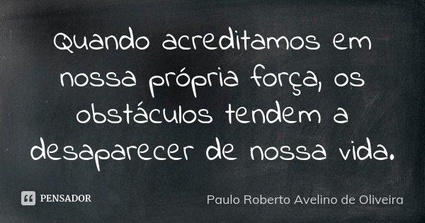 Quando acreditamos em nossa própria força, os obstáculos tendem a desaparecer de nossa vida.... Frase de Paulo Roberto Avelino de Oliveira.
