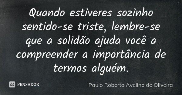 Quando estiveres sozinho sentido-se triste, lembre-se que a solidão ajuda você a compreender a importância de termos alguém.... Frase de Paulo Roberto Avelino de Oliveira.
