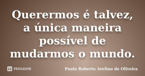 Querermos é talvez, a única maneira possível de mudarmos o mundo.... Frase de Paulo Roberto Avelino de Oliveira.