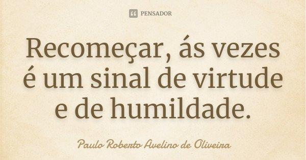 Recomeçar, ás vezes é um sinal de virtude e de humildade.... Frase de Paulo Roberto Avelino de Oliveira.