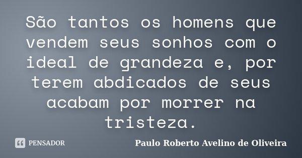 São tantos os homens que vendem seus sonhos com o ideal de grandeza e, por terem abdicados de seus acabam por morrer na tristeza.... Frase de Paulo Roberto Avelino de Oliveira.