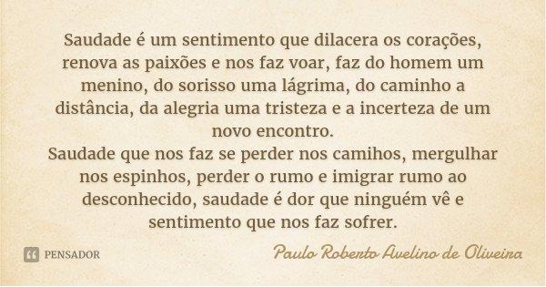 Saudade é um sentimento que dilacera os corações, renova as paixões e nos faz voar, faz do homem um menino, do sorisso uma lágrima, do caminho a distância, da a... Frase de Paulo Roberto Avelino de Oliveira.