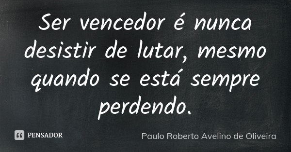 Ser vencedor é nunca desistir de lutar, mesmo quando se está sempre perdendo.... Frase de Paulo Roberto Avelino de Oliveira.