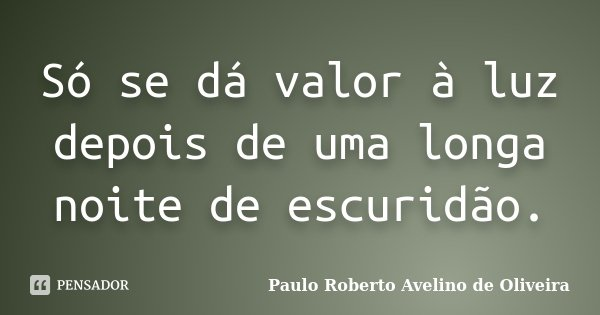 Só se dá valor à luz depois de uma longa noite de escuridão.... Frase de Paulo Roberto Avelino de Oliveira.