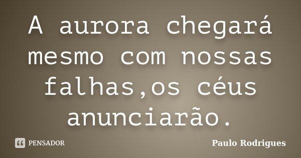 A aurora chegará mesmo com nossas falhas,os céus anunciarão.... Frase de Paulo Rodrigues.