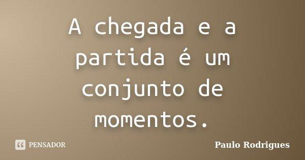 A chegada e a partida é um conjunto de momentos.... Frase de Paulo Rodrigues.