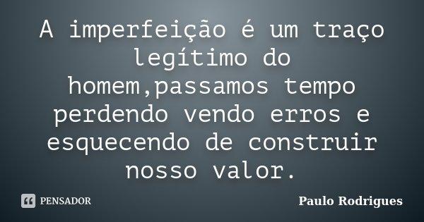 A imperfeição é um traço legítimo do homem,passamos tempo perdendo vendo erros e esquecendo de construir nosso valor.... Frase de Paulo Rodrigues.