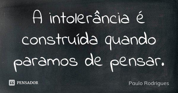 A intolerância é construída quando paramos de pensar.... Frase de Paulo Rodrigues.