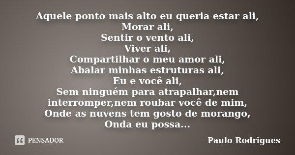Aquele ponto mais alto eu queria estar ali, Morar ali, Sentir o vento ali, Viver ali, Compartilhar o meu amor ali, Abalar minhas estruturas ali, Eu e você ali, ... Frase de Paulo Rodrigues.
