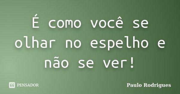 É como você se olhar no espelho e não se ver!... Frase de Paulo Rodrigues.