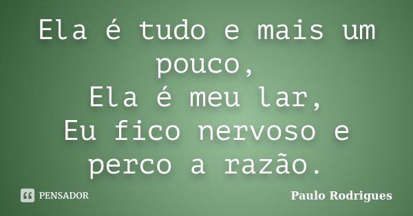 Ela é tudo e mais um pouco, Ela é meu lar, Eu fico nervoso e perco a razão.... Frase de Paulo Rodrigues.
